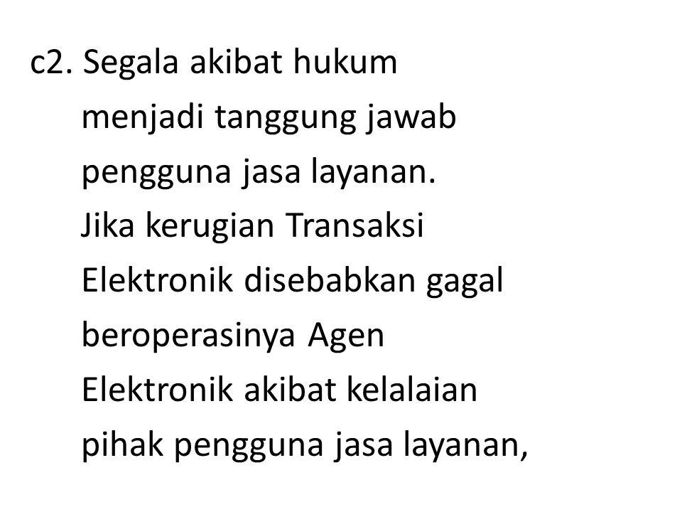 c2. Segala akibat hukum menjadi tanggung jawab. pengguna jasa layanan. Jika kerugian Transaksi. Elektronik disebabkan gagal.