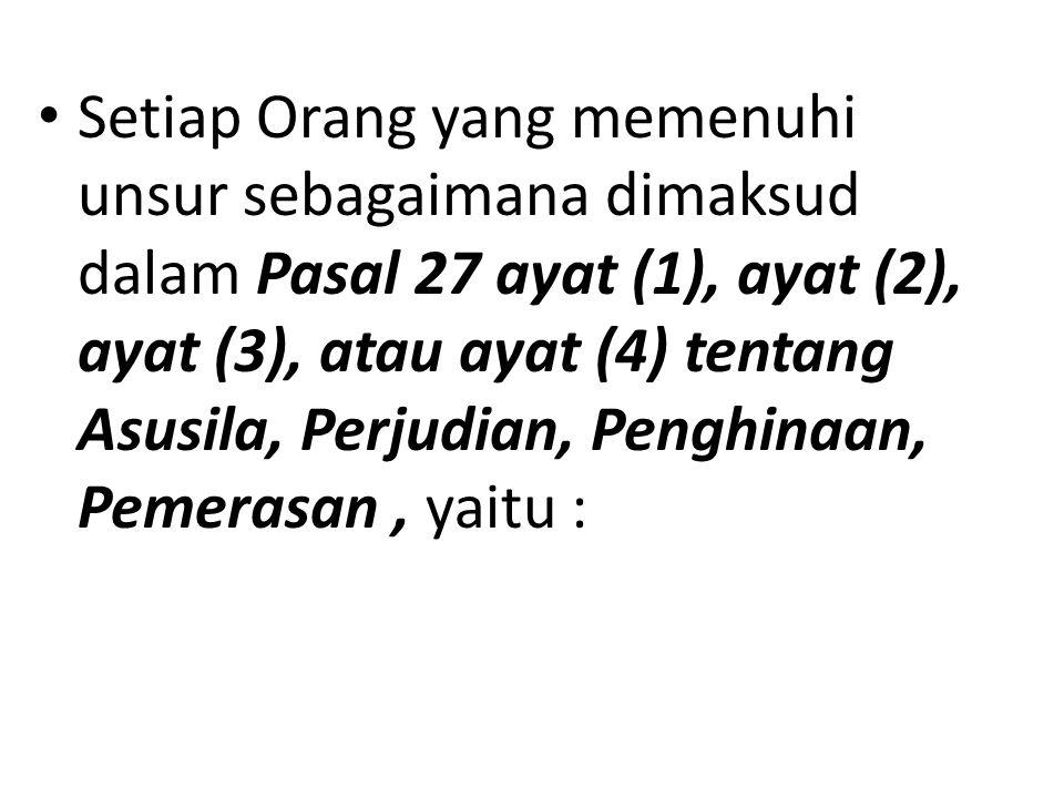 Setiap Orang yang memenuhi unsur sebagaimana dimaksud dalam Pasal 27 ayat (1), ayat (2), ayat (3), atau ayat (4) tentang Asusila, Perjudian, Penghinaan, Pemerasan , yaitu :