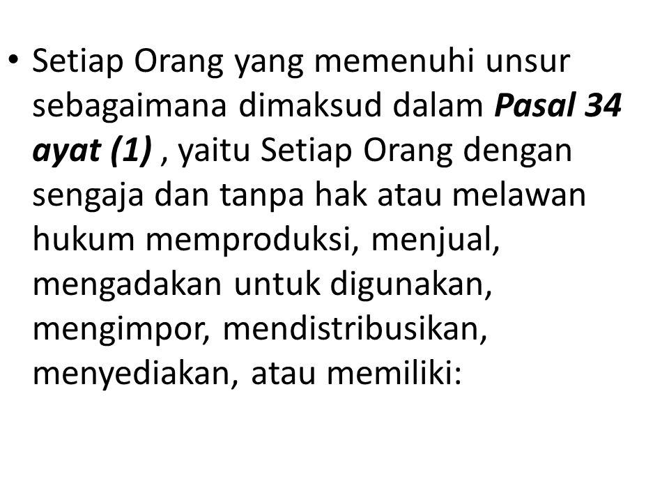 Setiap Orang yang memenuhi unsur sebagaimana dimaksud dalam Pasal 34 ayat (1) , yaitu Setiap Orang dengan sengaja dan tanpa hak atau melawan hukum memproduksi, menjual, mengadakan untuk digunakan, mengimpor, mendistribusikan, menyediakan, atau memiliki: