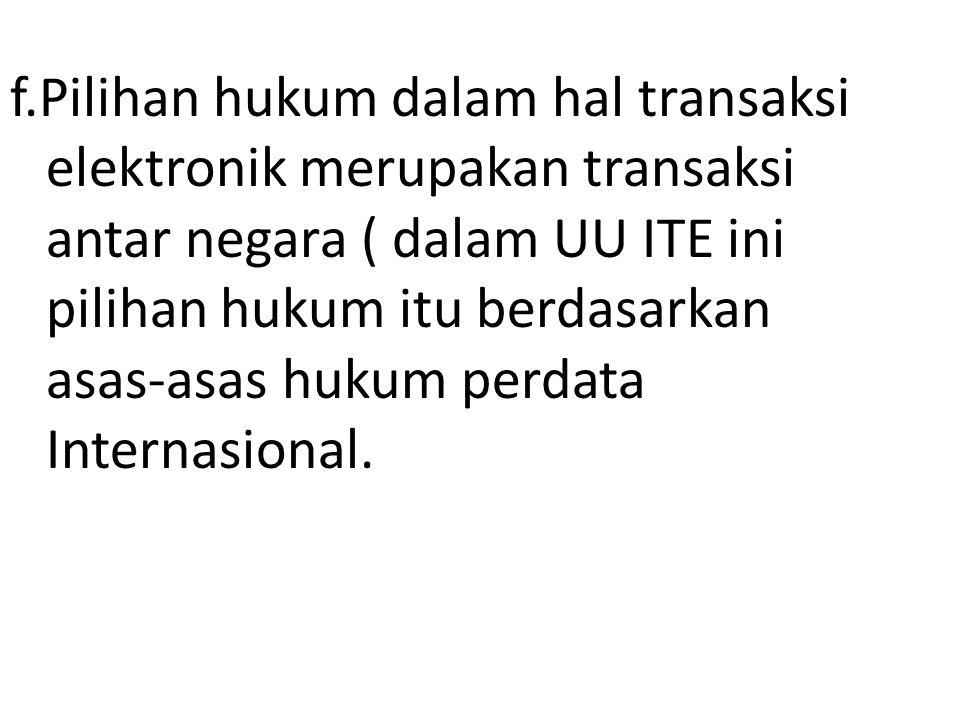 f.Pilihan hukum dalam hal transaksi elektronik merupakan transaksi antar negara ( dalam UU ITE ini pilihan hukum itu berdasarkan asas-asas hukum perdata Internasional.