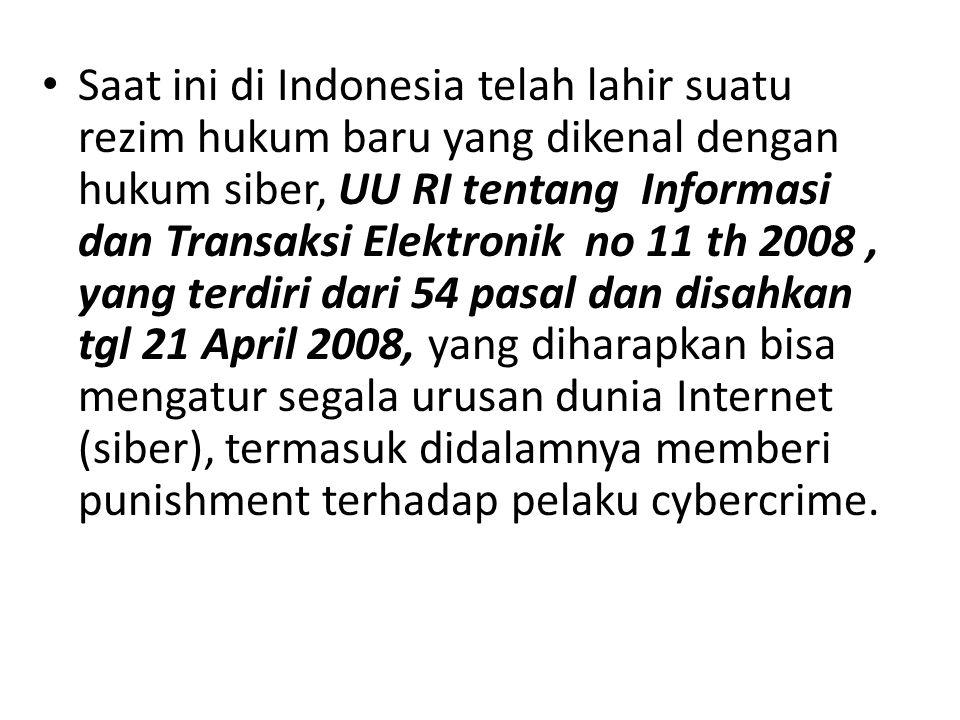 Saat ini di Indonesia telah lahir suatu rezim hukum baru yang dikenal dengan hukum siber, UU RI tentang Informasi dan Transaksi Elektronik no 11 th 2008 , yang terdiri dari 54 pasal dan disahkan tgl 21 April 2008, yang diharapkan bisa mengatur segala urusan dunia Internet (siber), termasuk didalamnya memberi punishment terhadap pelaku cybercrime.