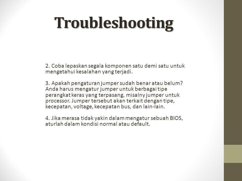Troubleshooting 2. Coba lepaskan segala komponen satu demi satu untuk mengetahui kesalahan yang terjadi.