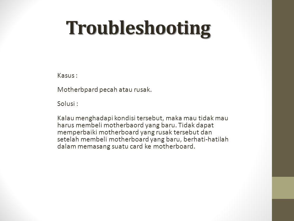 Troubleshooting Kasus : Motherbpard pecah atau rusak. Solusi :