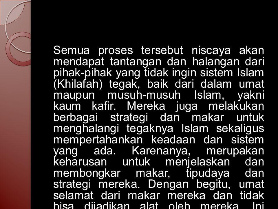 Semua proses tersebut niscaya akan mendapat tantangan dan halangan dari pihak-pihak yang tidak ingin sistem Islam (Khilafah) tegak, baik dari dalam umat maupun musuh-musuh Islam, yakni kaum kafir.