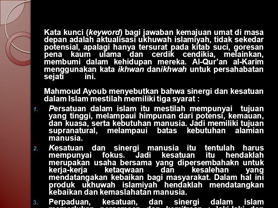 Kata kunci (keyword) bagi jawaban kemajuan umat di masa depan adalah aktualisasi ukhuwah islamiyah, tidak sekedar potensial, apalagi hanya tersurat pada kitab suci, goresan pena kaum ulama dan cerdik cendikia, melainkan, membumi dalam kehidupan mereka. Al-Qur'an al-Karim menggunakan kata ikhwan danikhwah untuk persahabatan sejati ini. Mahmoud Ayoub menyebutkan bahwa sinergi dan kesatuan dalam Islam mestilah memiliki tiga syarat :
