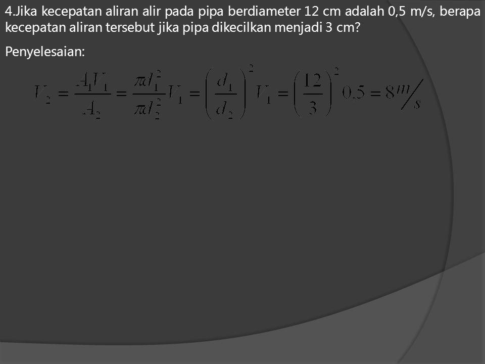 4.Jika kecepatan aliran alir pada pipa berdiameter 12 cm adalah 0,5 m/s, berapa kecepatan aliran tersebut jika pipa dikecilkan menjadi 3 cm