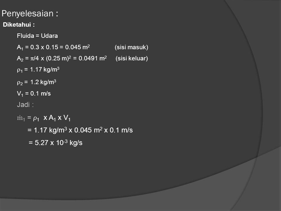 Penyelesaian : Jadi : ṁ1 = 1 x A1 x V1 = 5.27 x 10-3 kg/s Diketahui :