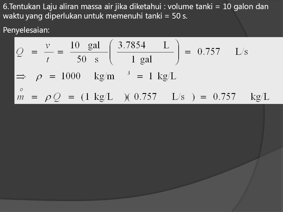 6.Tentukan Laju aliran massa air jika diketahui : volume tanki = 10 galon dan waktu yang diperlukan untuk memenuhi tanki = 50 s.