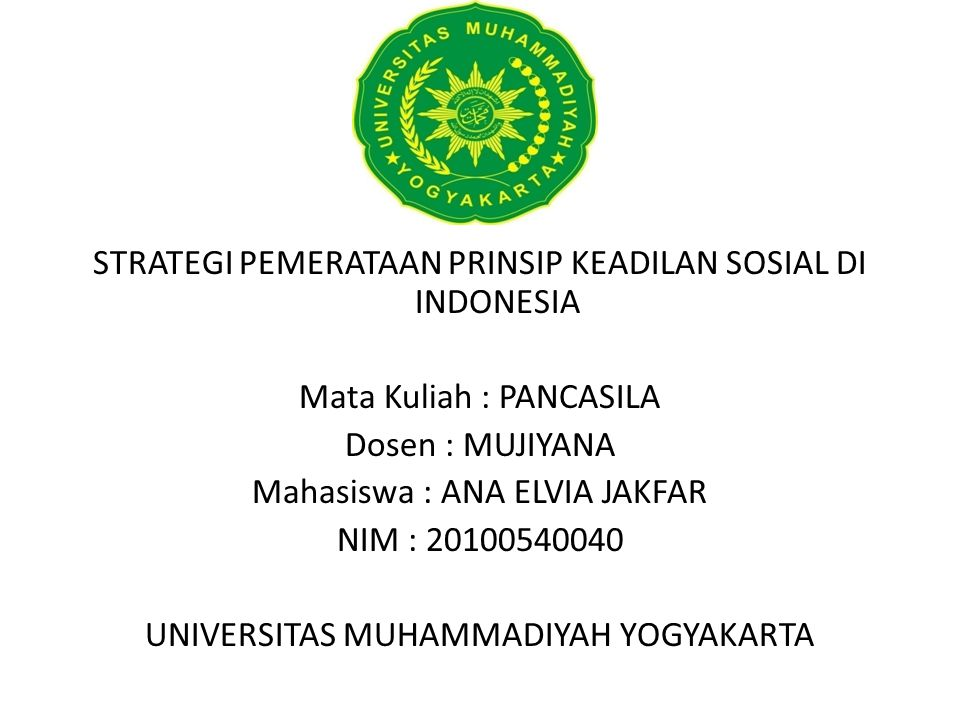 STRATEGI PEMERATAAN PRINSIP KEADILAN SOSIAL DI INDONESIA Mata Kuliah : PANCASILA Dosen : MUJIYANA Mahasiswa : ANA ELVIA JAKFAR NIM : 20100540040 UNIVERSITAS MUHAMMADIYAH YOGYAKARTA