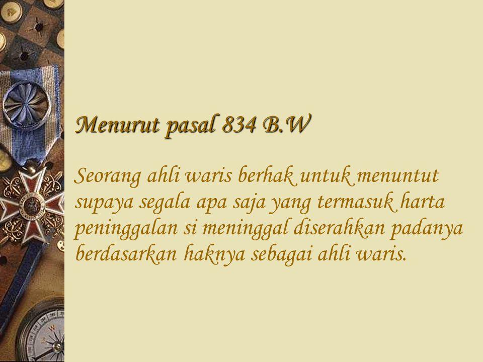 Menurut pasal 834 B.W Seorang ahli waris berhak untuk menuntut supaya segala apa saja yang termasuk harta peninggalan si meninggal diserahkan padanya berdasarkan haknya sebagai ahli waris.