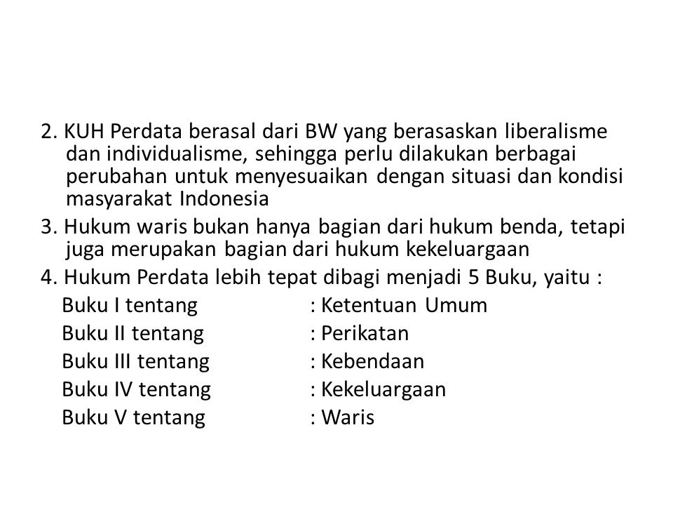 2. KUH Perdata berasal dari BW yang berasaskan liberalisme dan individualisme, sehingga perlu dilakukan berbagai perubahan untuk menyesuaikan dengan situasi dan kondisi masyarakat Indonesia