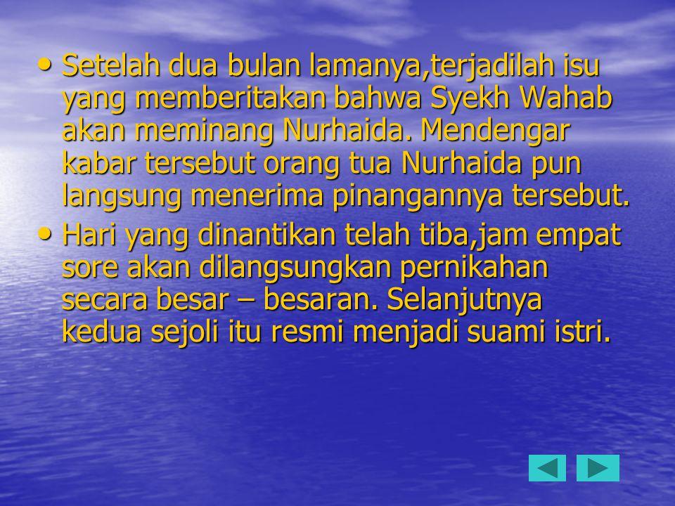 Setelah dua bulan lamanya,terjadilah isu yang memberitakan bahwa Syekh Wahab akan meminang Nurhaida. Mendengar kabar tersebut orang tua Nurhaida pun langsung menerima pinangannya tersebut.