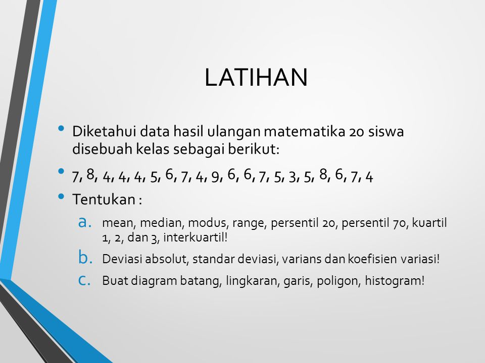 LATIHAN Diketahui data hasil ulangan matematika 20 siswa disebuah kelas sebagai berikut: 7, 8, 4, 4, 4, 5, 6, 7, 4, 9, 6, 6, 7, 5, 3, 5, 8, 6, 7, 4.