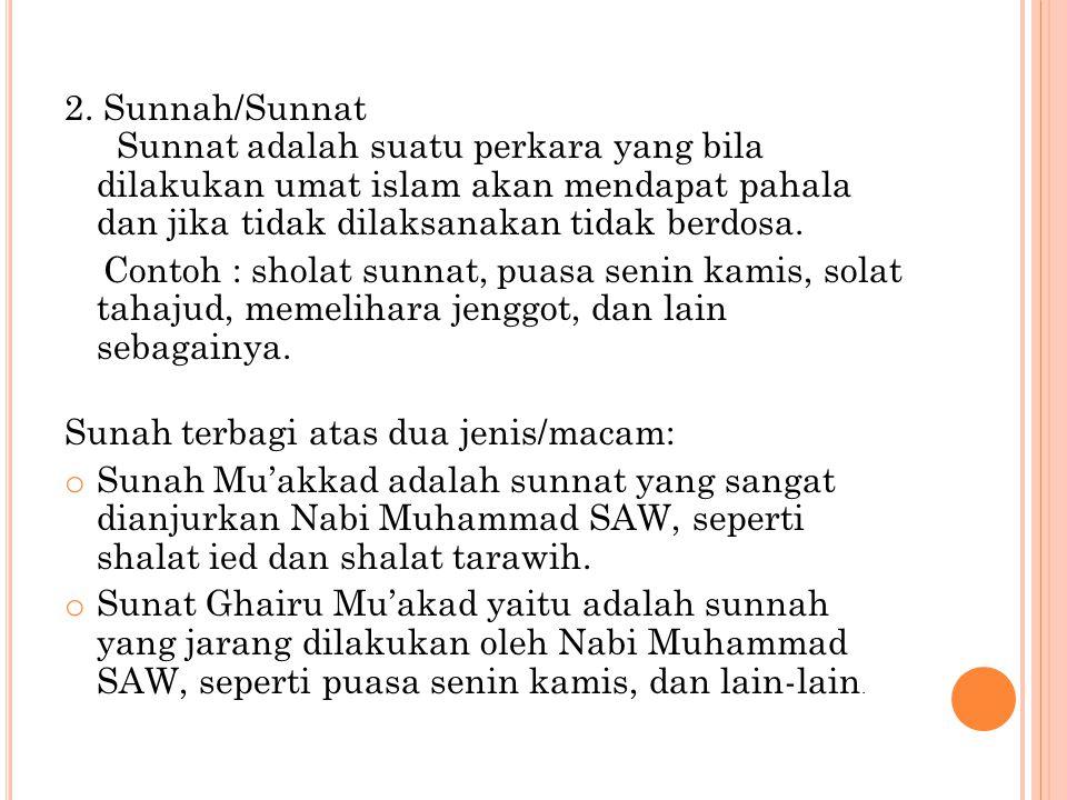2. Sunnah/Sunnat Sunnat adalah suatu perkara yang bila dilakukan umat islam akan mendapat pahala dan jika tidak dilaksanakan tidak berdosa.