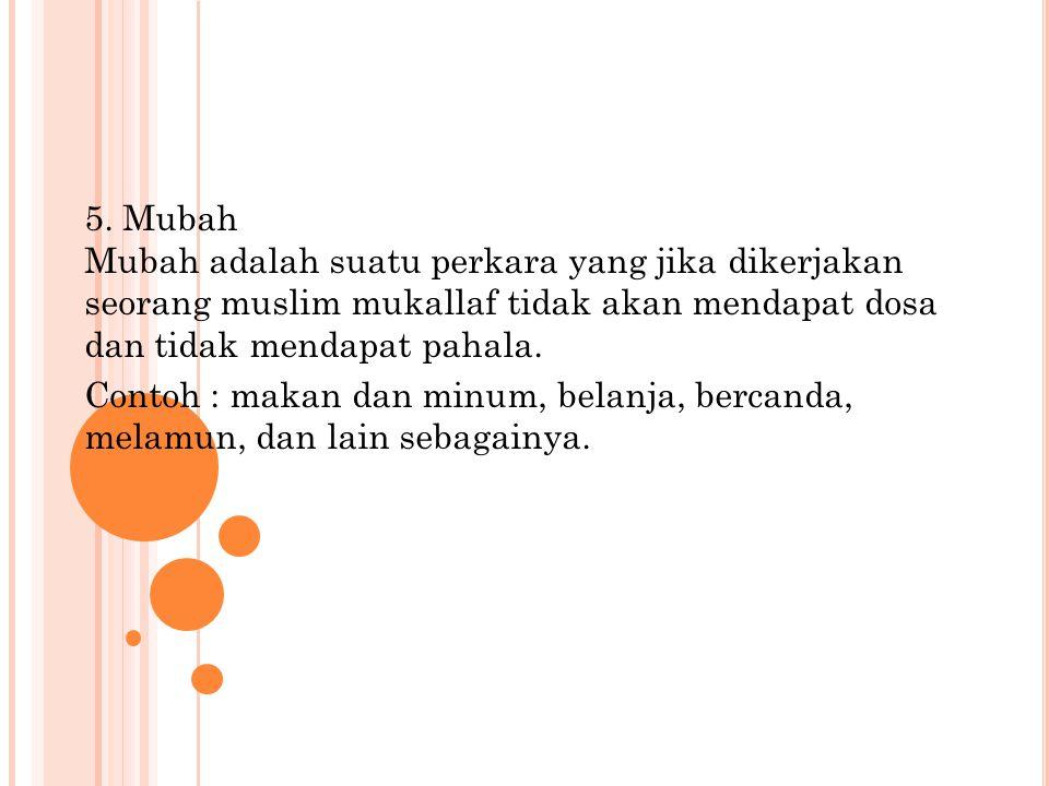 5. Mubah Mubah adalah suatu perkara yang jika dikerjakan seorang muslim mukallaf tidak akan mendapat dosa dan tidak mendapat pahala.