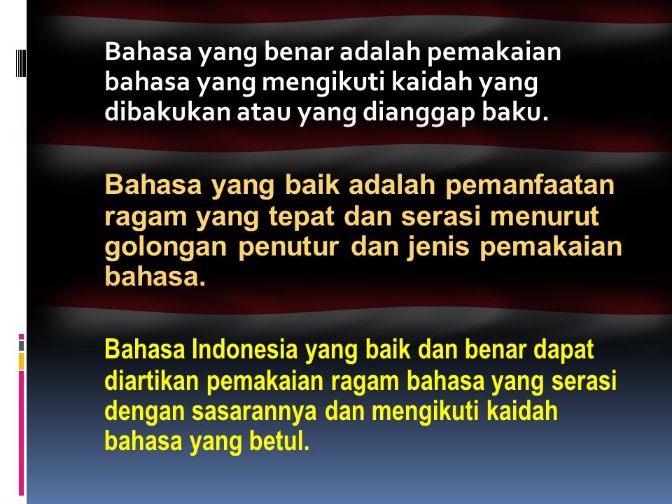 Bahasa yang benar adalah pemakaian bahasa yang mengikuti kaidah yang dibakukan atau yang dianggap baku.