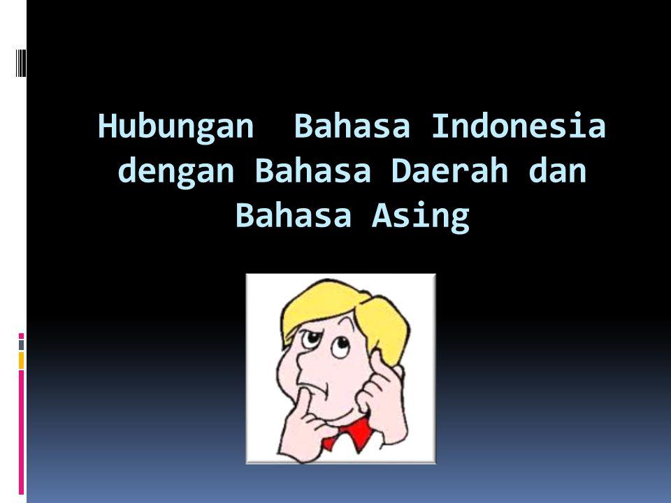 Hubungan Bahasa Indonesia dengan Bahasa Daerah dan Bahasa Asing