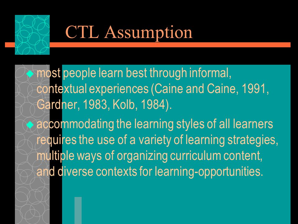 CTL Assumption most people learn best through informal, contextual experiences (Caine and Caine, 1991, Gardner, 1983, Kolb, 1984).