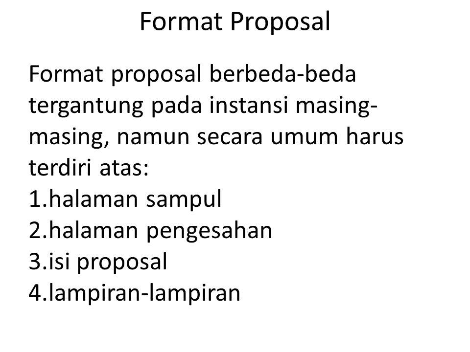 Format Proposal Format proposal berbeda-beda tergantung pada instansi masing-masing, namun secara umum harus terdiri atas: