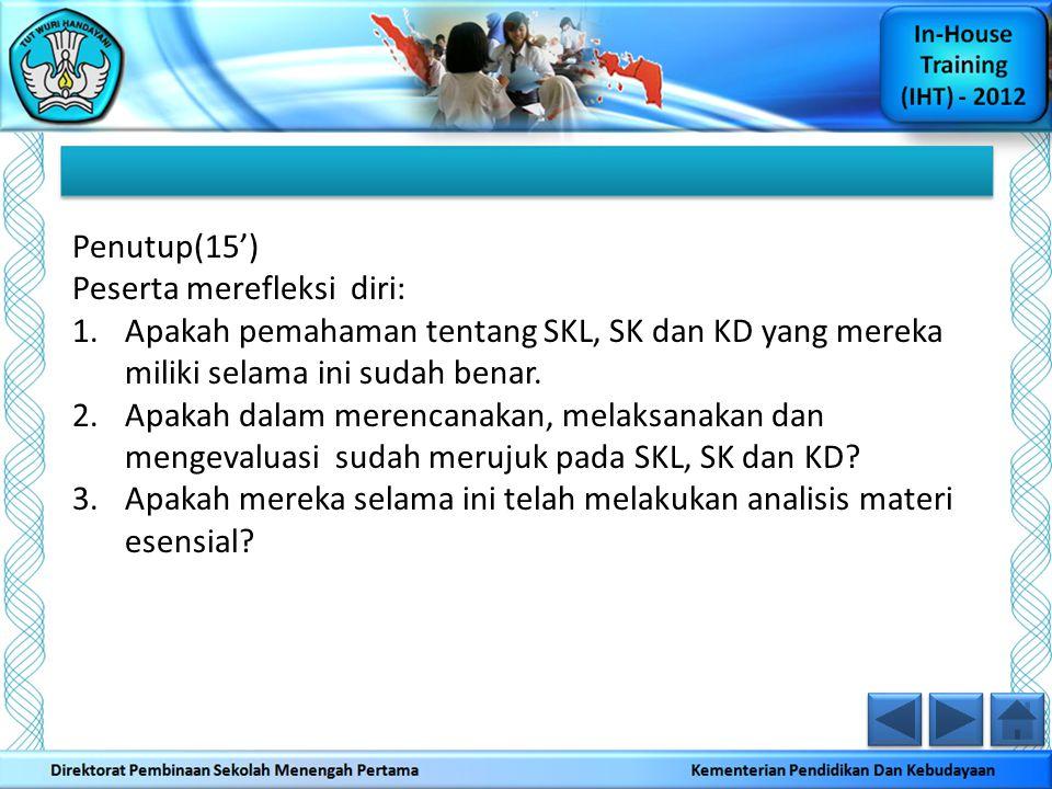 Penutup(15') Peserta merefleksi diri: Apakah pemahaman tentang SKL, SK dan KD yang mereka miliki selama ini sudah benar.