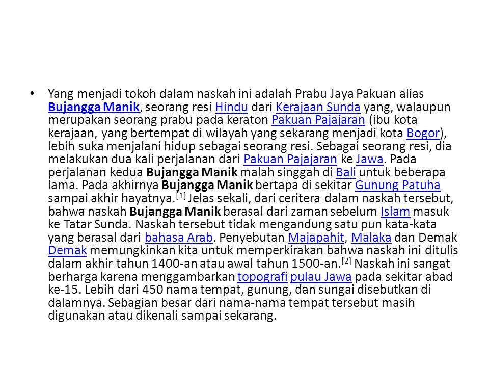 Yang menjadi tokoh dalam naskah ini adalah Prabu Jaya Pakuan alias Bujangga Manik, seorang resi Hindu dari Kerajaan Sunda yang, walaupun merupakan seorang prabu pada keraton Pakuan Pajajaran (ibu kota kerajaan, yang bertempat di wilayah yang sekarang menjadi kota Bogor), lebih suka menjalani hidup sebagai seorang resi.