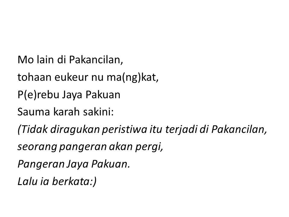 Mo lain di Pakancilan, tohaan eukeur nu ma(ng)kat, P(e)rebu Jaya Pakuan. Sauma karah sakini: (Tidak diragukan peristiwa itu terjadi di Pakancilan,
