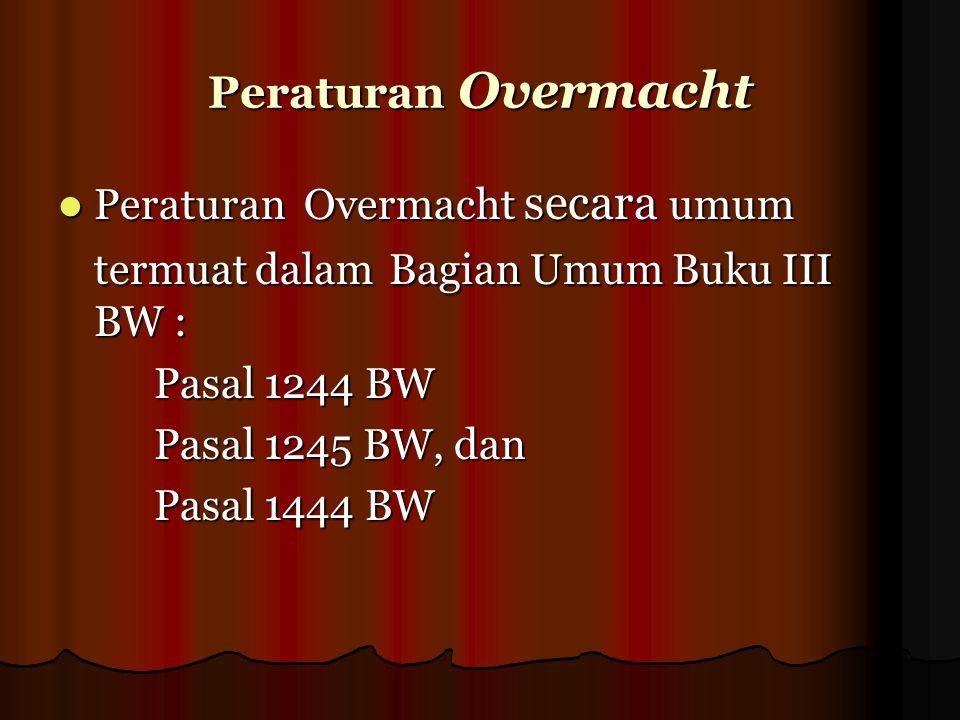Peraturan Overmacht Peraturan Overmacht secara umum termuat dalam Bagian Umum Buku III BW : Pasal 1244 BW.