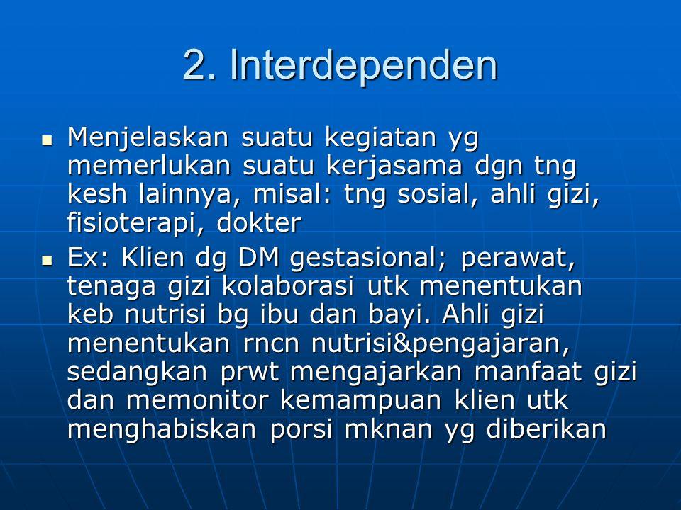 2. Interdependen Menjelaskan suatu kegiatan yg memerlukan suatu kerjasama dgn tng kesh lainnya, misal: tng sosial, ahli gizi, fisioterapi, dokter.