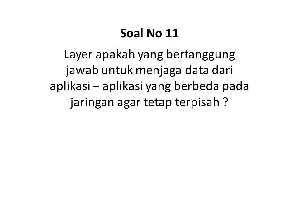 Soal No 11 Layer apakah yang bertanggung jawab untuk menjaga data dari aplikasi – aplikasi yang berbeda pada jaringan agar tetap terpisah