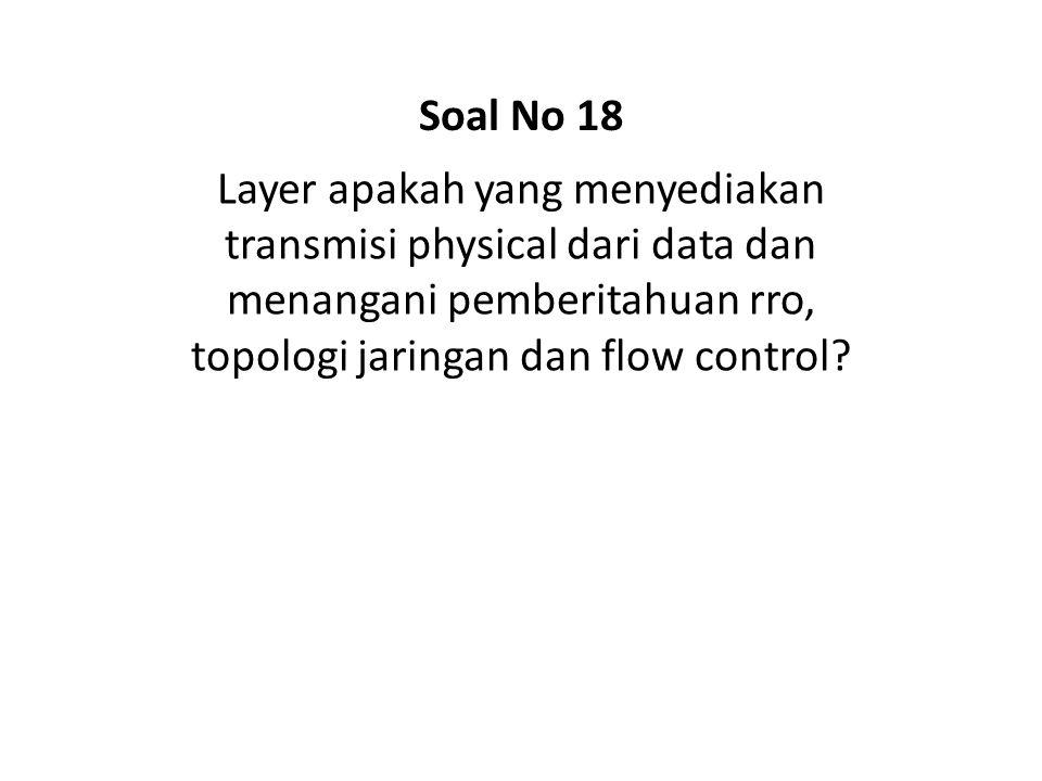Soal No 18 Layer apakah yang menyediakan transmisi physical dari data dan menangani pemberitahuan rro, topologi jaringan dan flow control