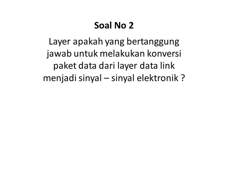 Soal No 2 Layer apakah yang bertanggung jawab untuk melakukan konversi paket data dari layer data link menjadi sinyal – sinyal elektronik