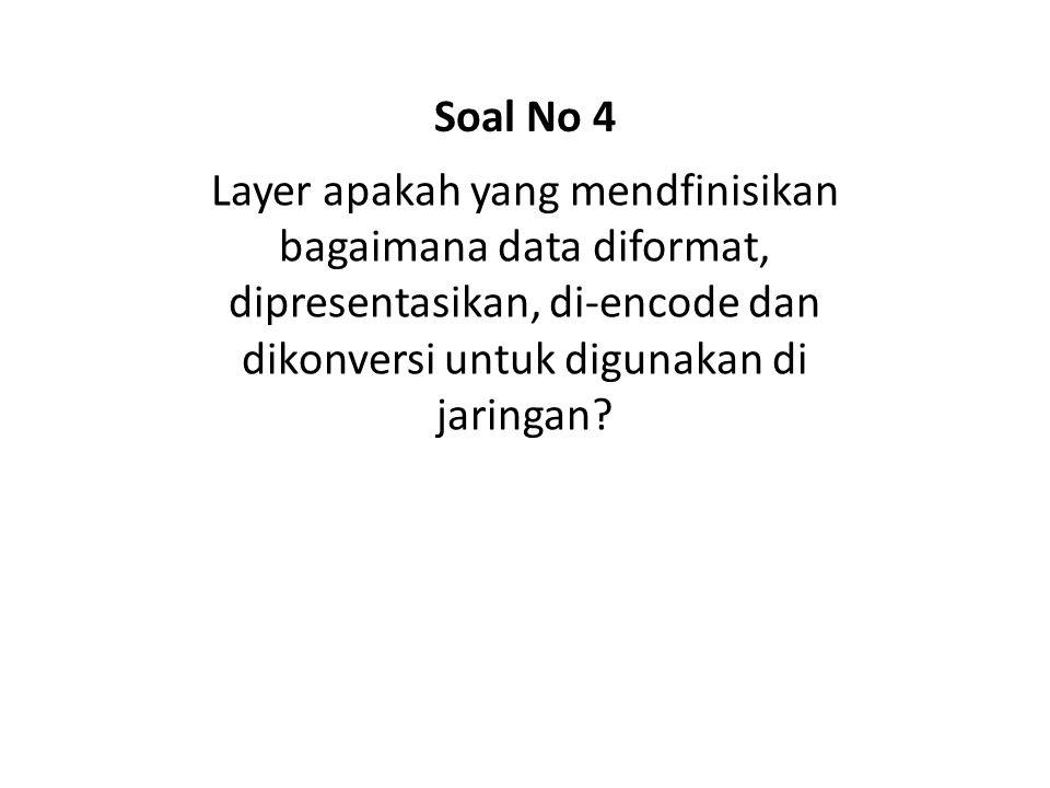 Soal No 4 Layer apakah yang mendfinisikan bagaimana data diformat, dipresentasikan, di-encode dan dikonversi untuk digunakan di jaringan