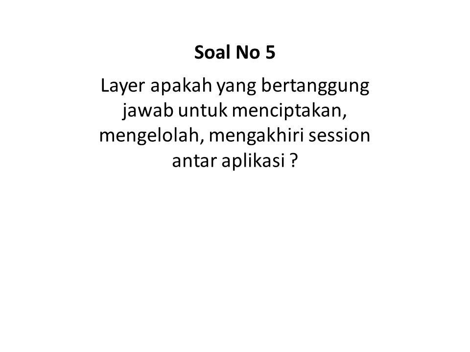 Soal No 5 Layer apakah yang bertanggung jawab untuk menciptakan, mengelolah, mengakhiri session antar aplikasi