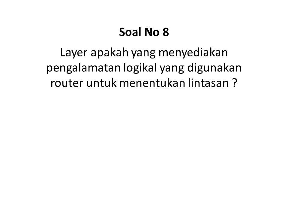 Soal No 8 Layer apakah yang menyediakan pengalamatan logikal yang digunakan router untuk menentukan lintasan
