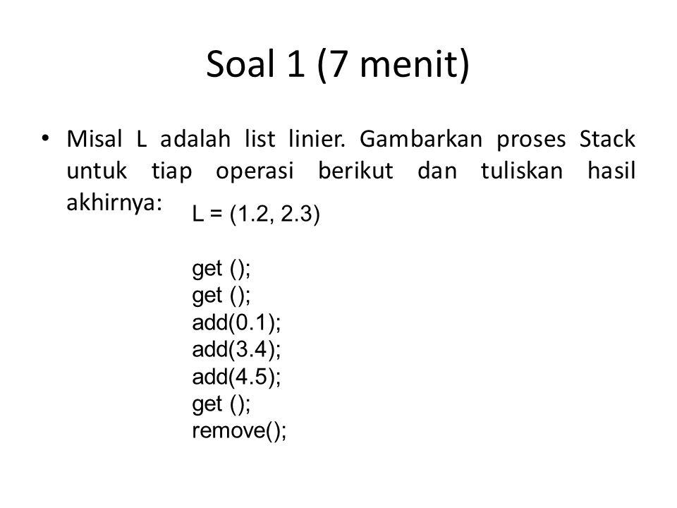 Soal 1 (7 menit) Misal L adalah list linier. Gambarkan proses Stack untuk tiap operasi berikut dan tuliskan hasil akhirnya: