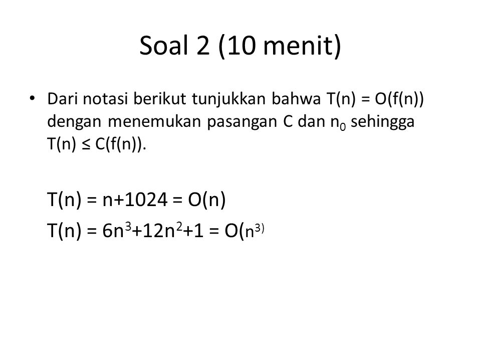 Soal 2 (10 menit) T(n) = 6n3+12n2+1 = O(n3)