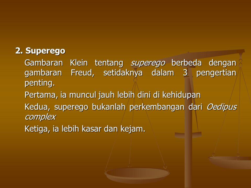 2. Superego Gambaran Klein tentang superego berbeda dengan gambaran Freud, setidaknya dalam 3 pengertian penting.