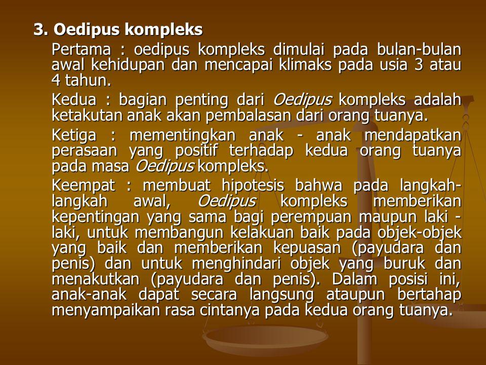 3. Oedipus kompleks Pertama : oedipus kompleks dimulai pada bulan-bulan awal kehidupan dan mencapai klimaks pada usia 3 atau 4 tahun.