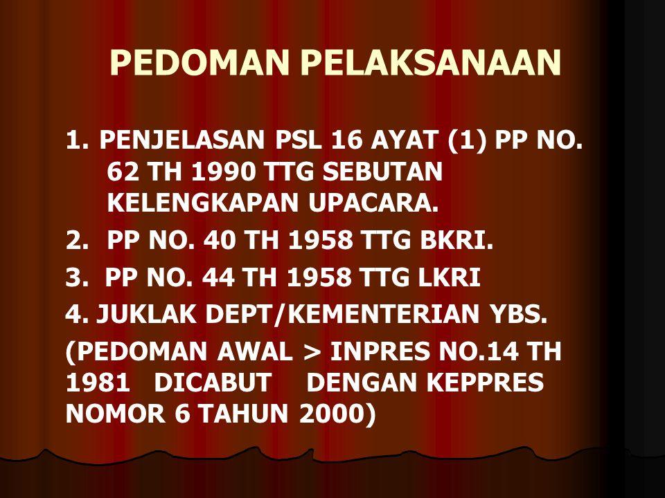 PEDOMAN PELAKSANAAN 1. PENJELASAN PSL 16 AYAT (1) PP NO. 62 TH 1990 TTG SEBUTAN KELENGKAPAN UPACARA.