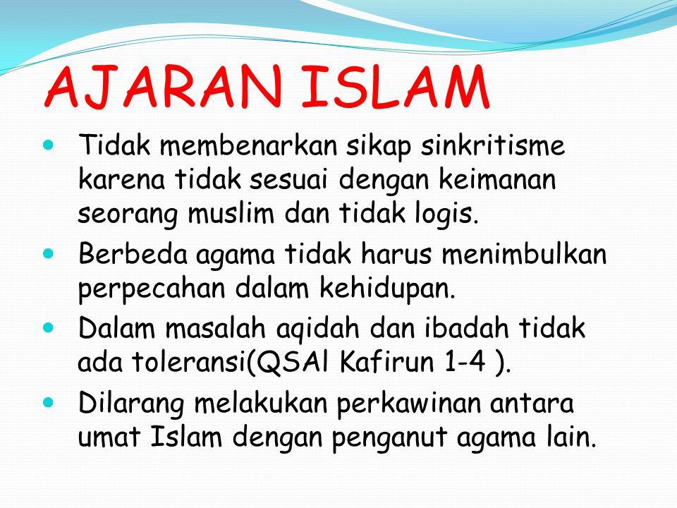 AJARAN ISLAM Tidak membenarkan sikap sinkritisme karena tidak sesuai dengan keimanan seorang muslim dan tidak logis.