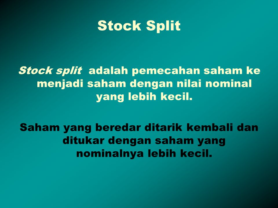Stock Split Stock split adalah pemecahan saham ke menjadi saham dengan nilai nominal yang lebih kecil.