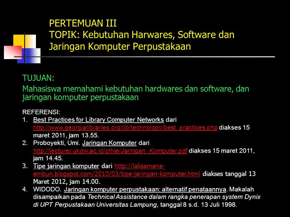 PERTEMUAN III TOPIK: Kebutuhan Harwares, Software dan Jaringan Komputer Perpustakaan