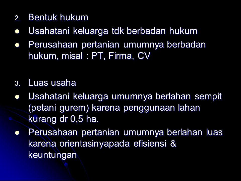 Bentuk hukum Usahatani keluarga tdk berbadan hukum. Perusahaan pertanian umumnya berbadan hukum, misal : PT, Firma, CV.
