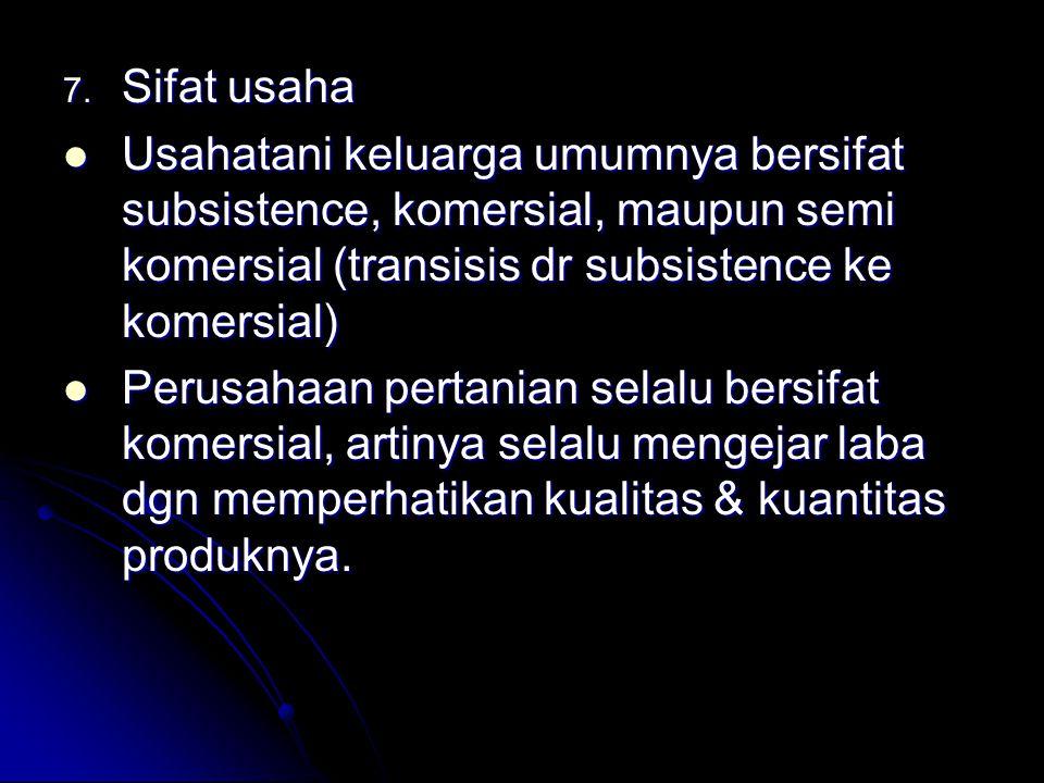 Sifat usaha Usahatani keluarga umumnya bersifat subsistence, komersial, maupun semi komersial (transisis dr subsistence ke komersial)
