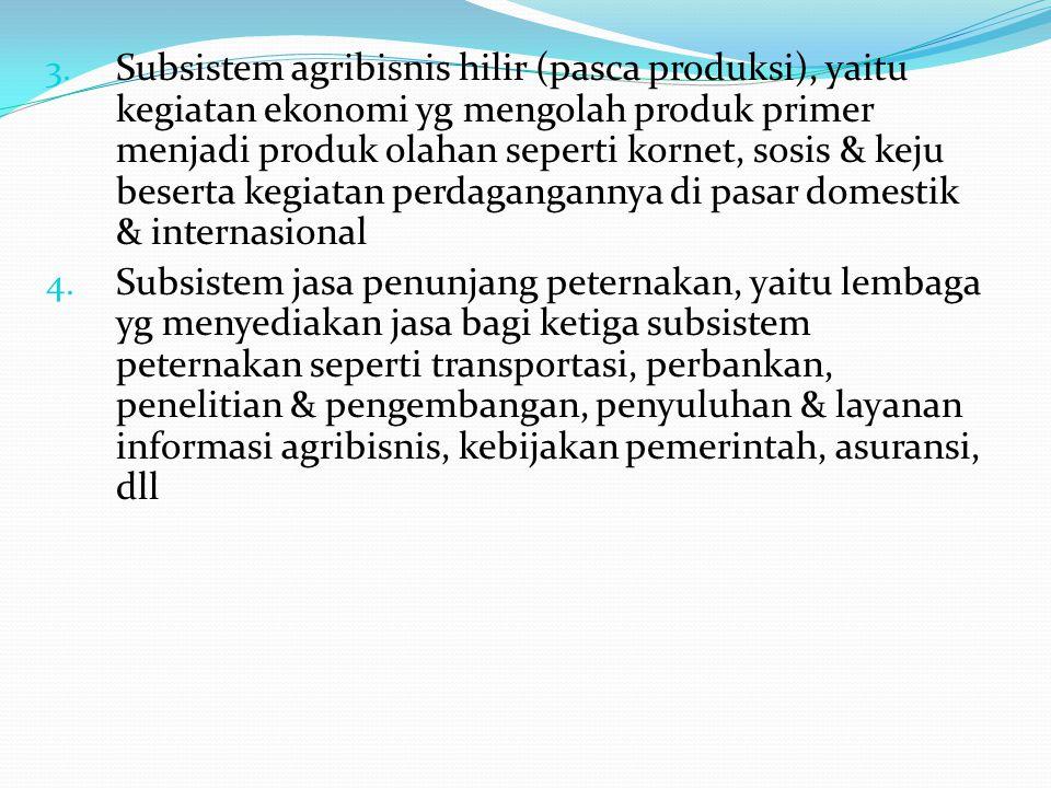Subsistem agribisnis hilir (pasca produksi), yaitu kegiatan ekonomi yg mengolah produk primer menjadi produk olahan seperti kornet, sosis & keju beserta kegiatan perdagangannya di pasar domestik & internasional