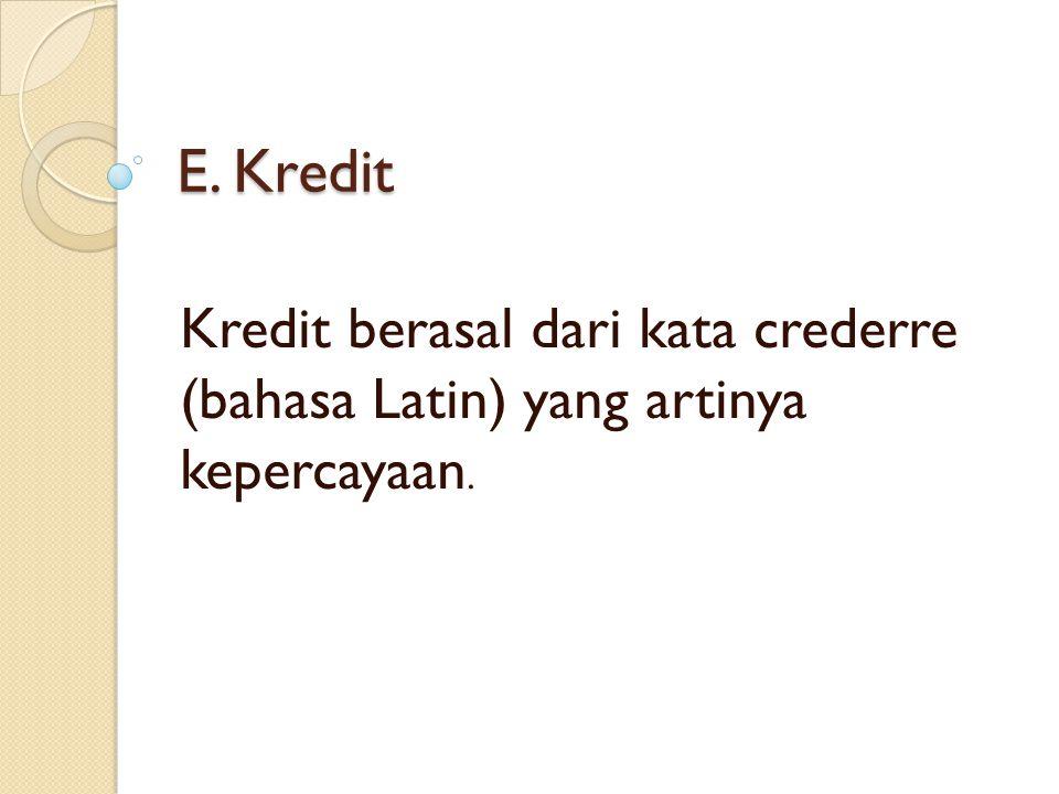 E. Kredit Kredit berasal dari kata crederre (bahasa Latin) yang artinya kepercayaan.