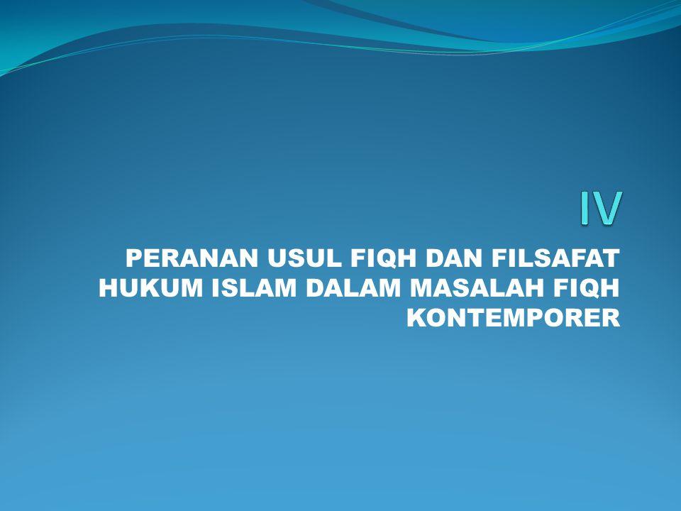 IV PERANAN USUL FIQH DAN FILSAFAT HUKUM ISLAM DALAM MASALAH FIQH KONTEMPORER