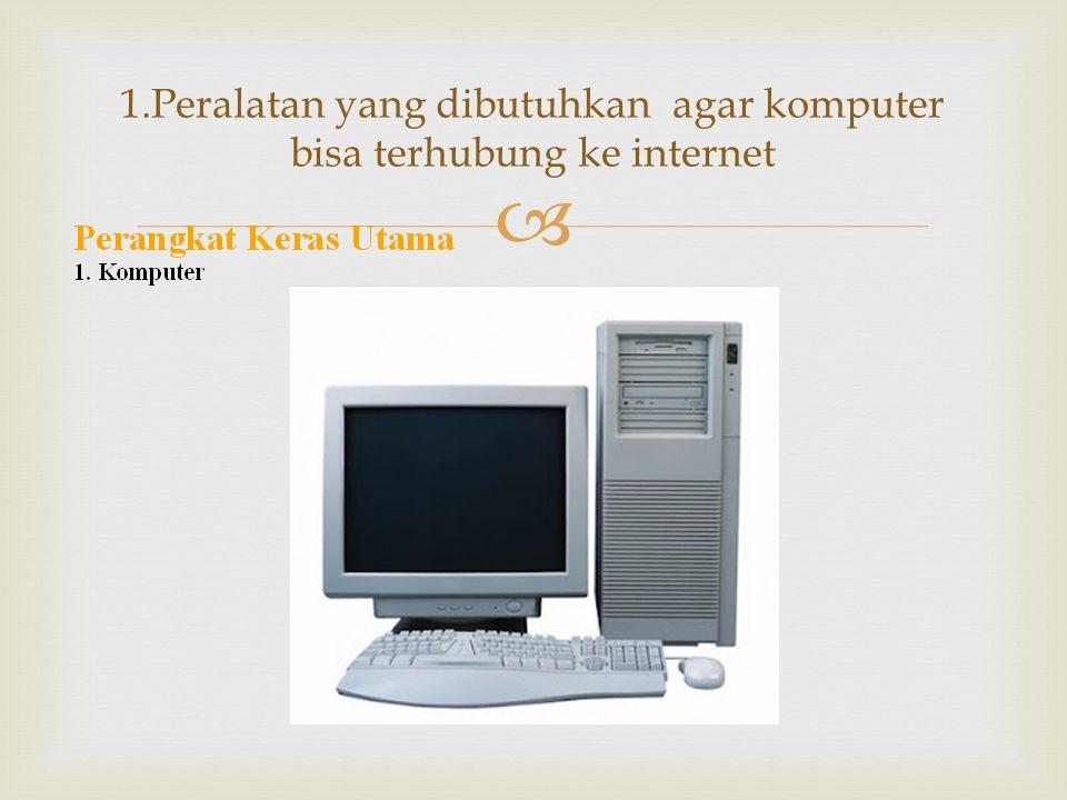 1.Peralatan yang dibutuhkan agar komputer bisa terhubung ke internet
