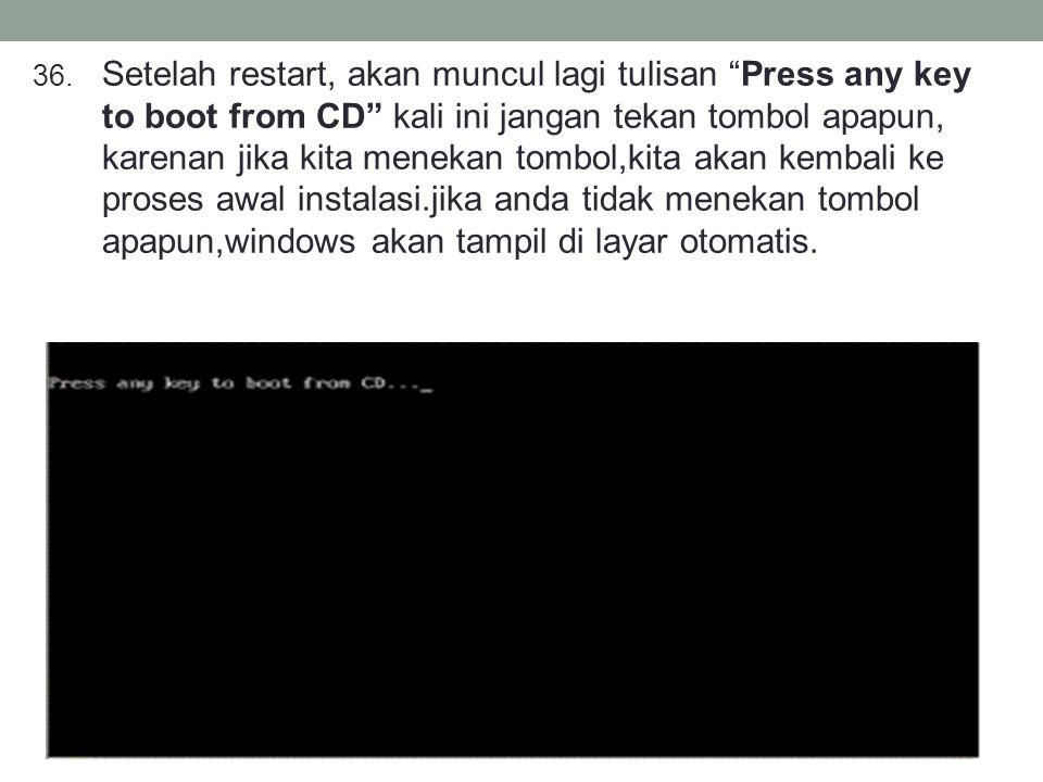 Setelah restart, akan muncul lagi tulisan Press any key to boot from CD kali ini jangan tekan tombol apapun, karenan jika kita menekan tombol,kita akan kembali ke proses awal instalasi.jika anda tidak menekan tombol apapun,windows akan tampil di layar otomatis.