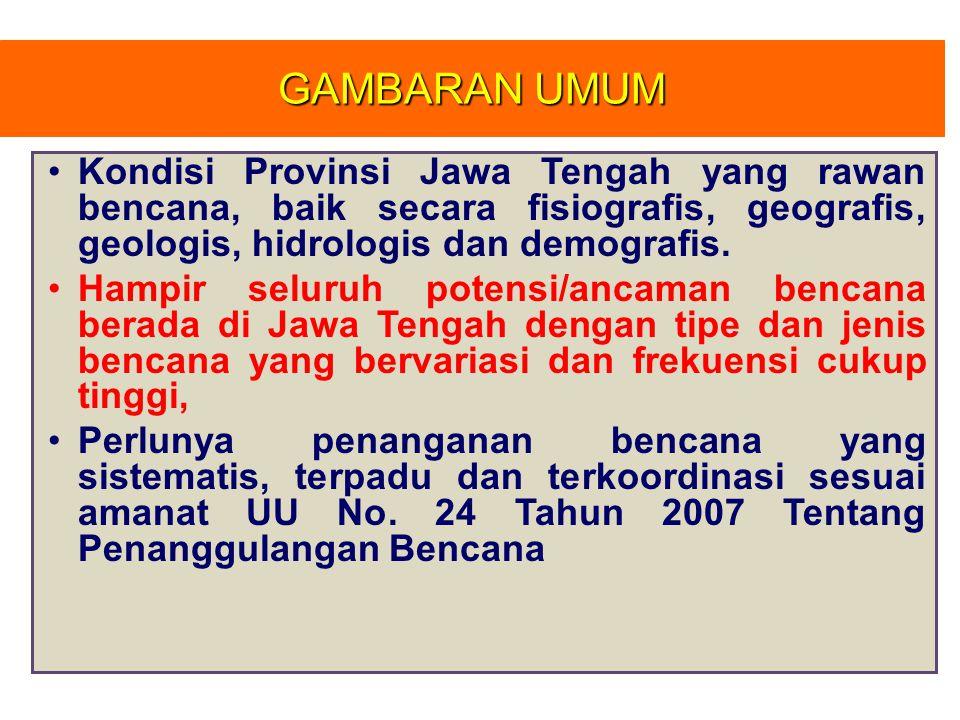 GAMBARAN UMUM Kondisi Provinsi Jawa Tengah yang rawan bencana, baik secara fisiografis, geografis, geologis, hidrologis dan demografis.